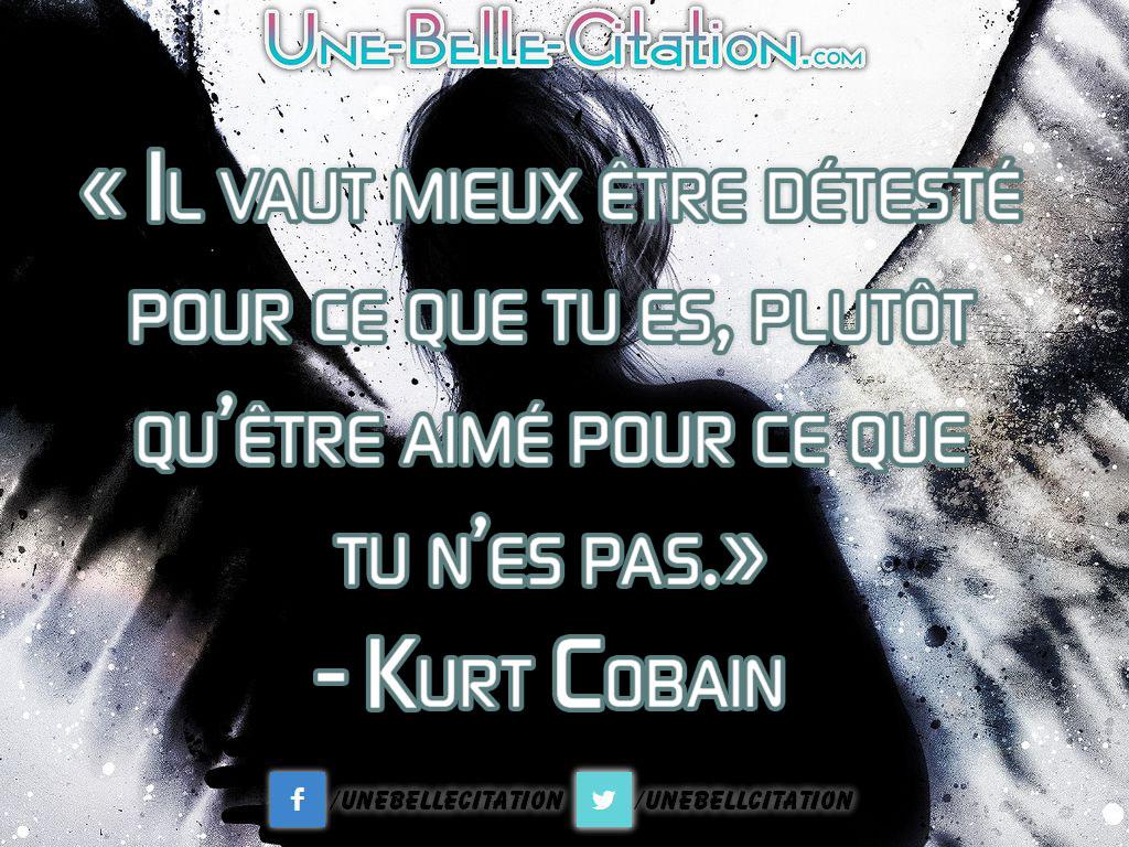 « Il vaut mieux être détesté pour ce que tu es, plutôt qu'être aimé pour ce que tu n'es pas.» – Kurt Cobain