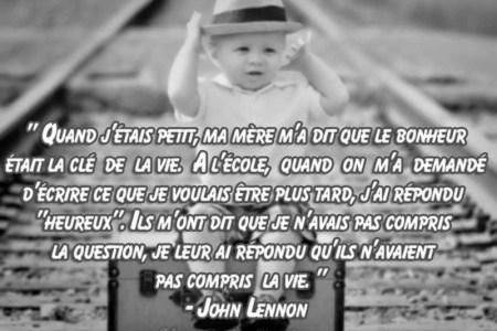 « Quand j'étais petit, ma mère m'a dit que le bonheur était la clé de la vie. A l'école, quand on m'a demandé d'écrire ce que je voulais être plus tard, j'ai répondu « heureux ». Ils m'ont dit que je n'avais pas compris la question, je leur ai répondu qu'ils n'avaient pas compris la vie. » – John Lennon