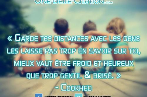 « Garde tes distances avec les gens les laisse pas trop en savoir sur toi, mieux vaut être froid et heureux que trop gentil & brisé. » – Cookhed