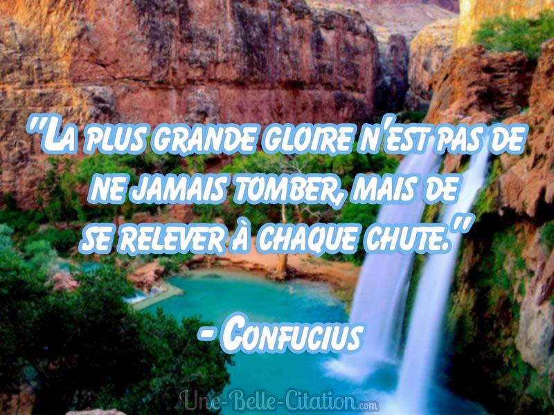 """""""La plus grande gloire n'est pas de ne jamais tomber,  mais de se relever à chaque chute.""""   - Confucius"""