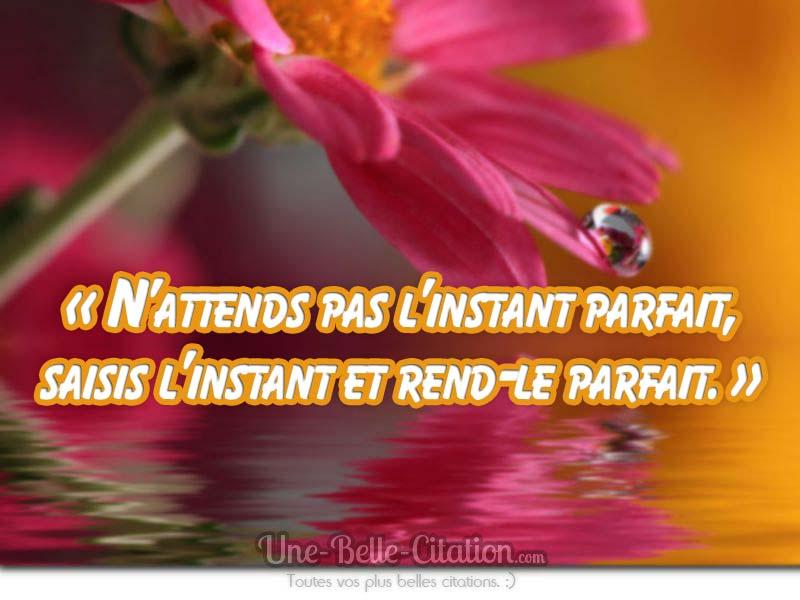 N Attends Pas L Instant Parfait Saisis L Instant Et Rend Le