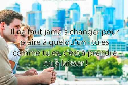 Il ne faut jamais changer pour plaire à quelqu'un : tu es comme tu es, c'est à prendre ou à laisser !