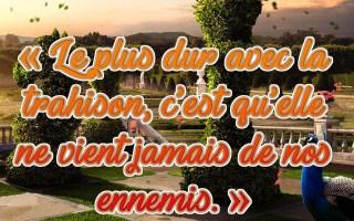 «Le plus dur avec la trahison, c'est qu'elle ne vient jamais de nos ennemis.»