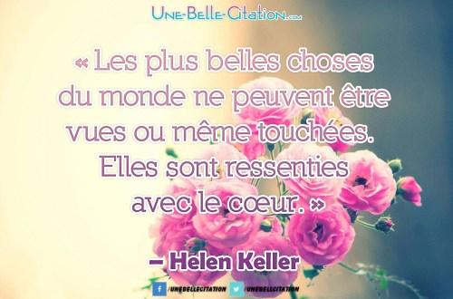 « Les plus belles choses du monde ne peuvent être vues ou même touchées. Elles sont ressenties avec le cœur. » – Helen Keller