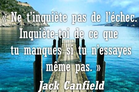 « Ne t'inquiète pas de l'échec. Inquiète-toi de ce que tu manques si tu n'essayes même pas. » Jack Canfield