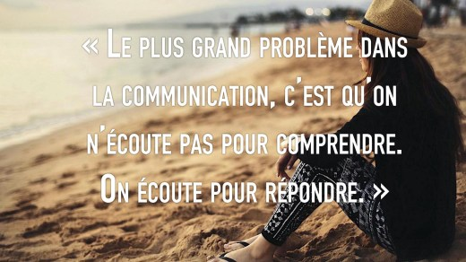 « Le plus grand problème dansla communication, c'est qu'onn'écoute pas pour comprendre.On écoute pour répondre. »