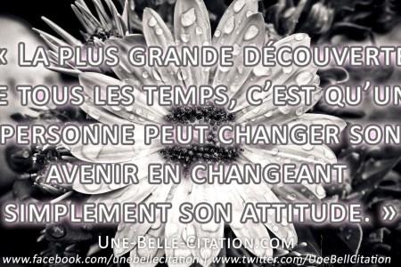 La plus grande découverte de tous les temps, c'est qu'une personne peut changer son avenir en changeant simplement son attitude.