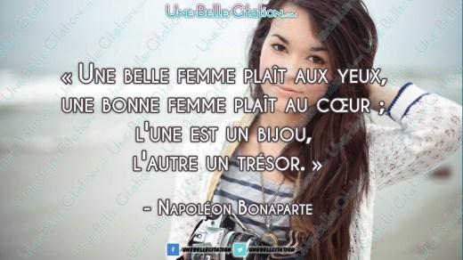 « Une belle femme plaît aux yeux, une bonne femme plaît au cœur ; l'une est un bijou, l'autre un trésor. » Napoléon Bonaparte