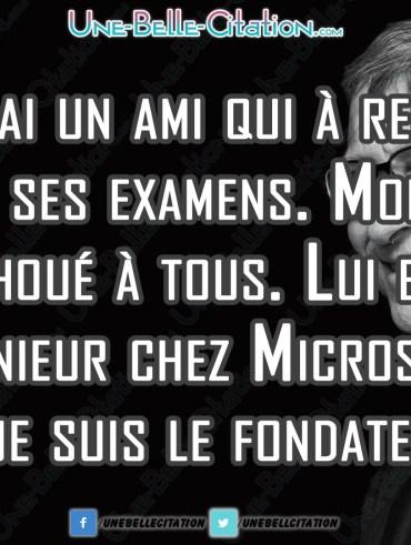 « J'ai un ami qui a réussi tous ses examens. Moi j'ai échoué à tous. Lui est ingénieur chez Microsoft. Moi je suis le fondateur. » - Bill Gates.