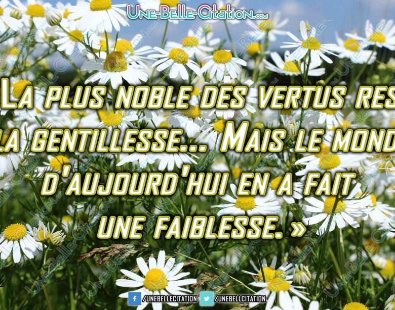 « La plus noble des vertus reste la gentillesse... Mais le monde d'aujourd'hui en a fait une faiblesse. »