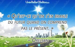 « Qu'est-ce qu'on s'en branle du futur quand on comprend pas le présent. » – Orelsan