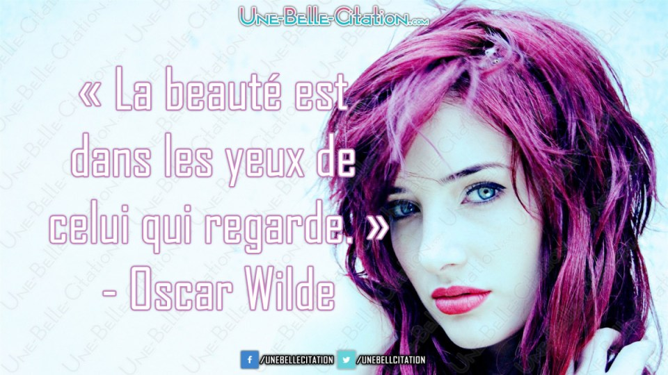 « La beauté est dans les yeux de celui qui regarde. » - Oscar Wilde