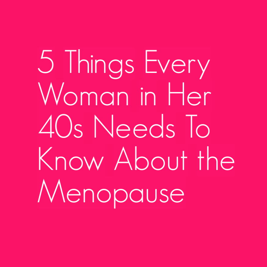 5 Things Every Woman in Her 40s Needs To Know About the Menopause