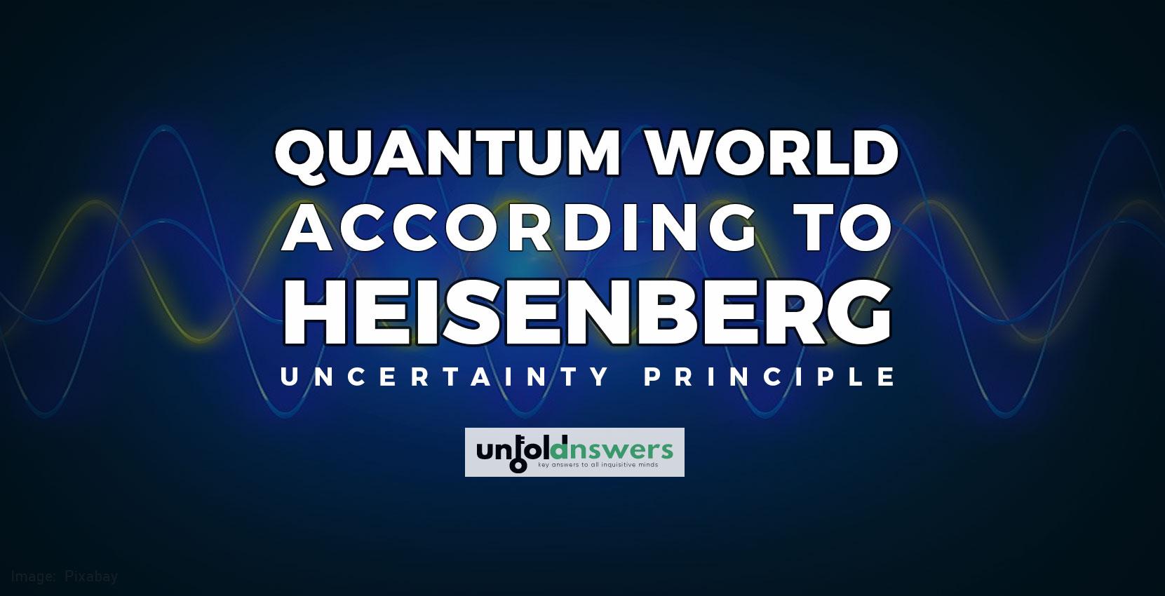 Quantum World According to Heisenberg Uncertainty Principle