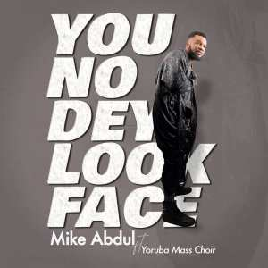 You No Dey Look Face by Mike Abdul and Yoruba Mass Choir