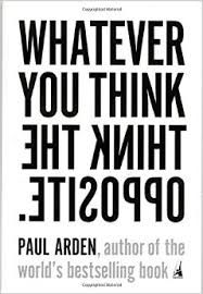 Whatever you think Think the opposite – Paul Arden