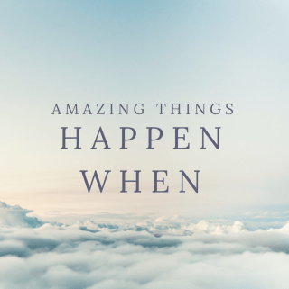 "The top of clouds with the words ""Amazing things happen when"" overlayed on the image"