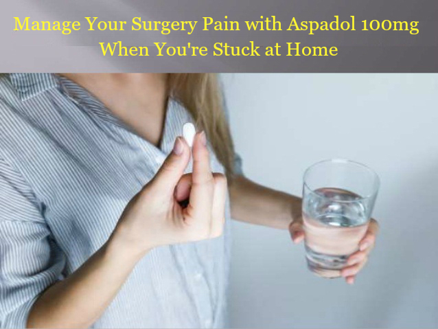 How to Manage Your Surgery Pain with Aspadol 100mg When You're Stuck at Home - Unitedmedicines