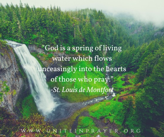 God is a spring of living water which flows unceasingly into the hearts of those who pray. St. Louis de Montfort