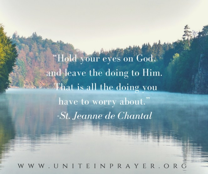 Hold your eyes on God and leave the doing to Him. That is all teh doing you have to worry about. St. Jeanne de Chantall