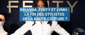 Read more about the article Rihanna, Fenty et LVMH : la fin des stylistes de la Haute Couture ?