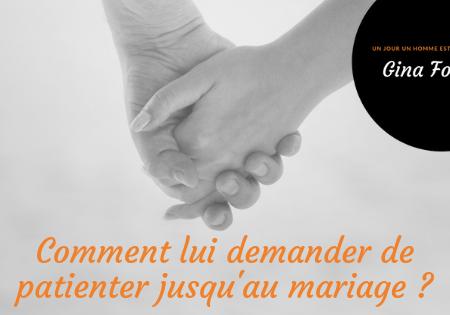 Comment lui demander de patienter jusqu'au mariage ?