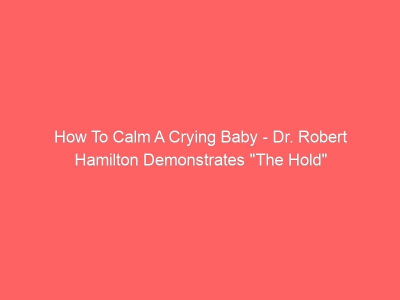 """How To Calm A Crying Baby – Dr. Robert Hamilton Demonstrates """"The Hold"""""""