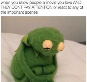 or react to any of the important scenes above a pic of kermit sitting on a bed looking sad