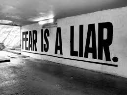 Fear is a liar ...