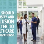 Why Should Diversity and Inclusion Matter to Healthcare Organizations?
