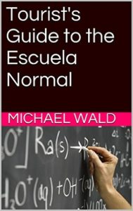 Tourists Guide to Escuela Normal Michael Wald