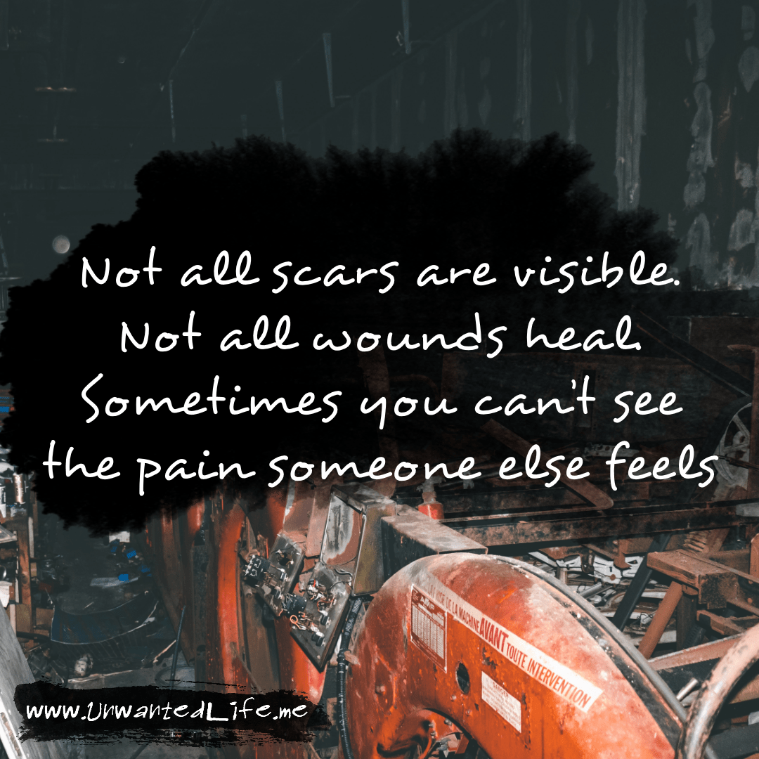 """An image from the inspirational quotes gallery, featuring industrial backgrounds with an inspirational quote that says """"Not all scars are visible. Not all wounds heal. Sometimes you can't see the pain someone else feels"""""""