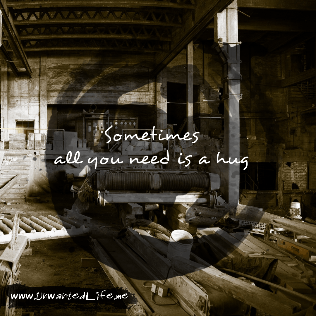 """An image from the inspirational quotes gallery, featuring industrial backgrounds with an inspirational quote that says """"Sometimes all you need is a hug"""""""