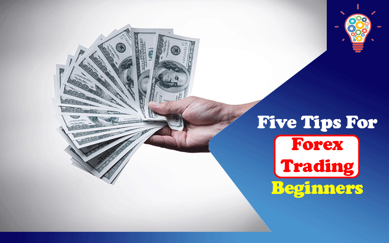 Five Tips For Forex Trading Beginners