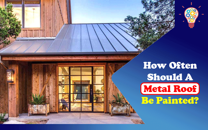 How Often Should A Metal Roof Be Painted?
