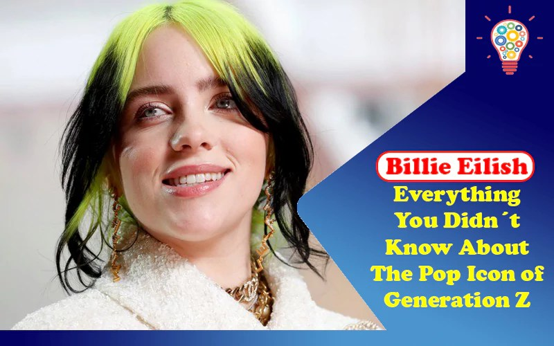 Billie Eilish: Everything You Didn´t Know About The Pop Icon of Generation Z