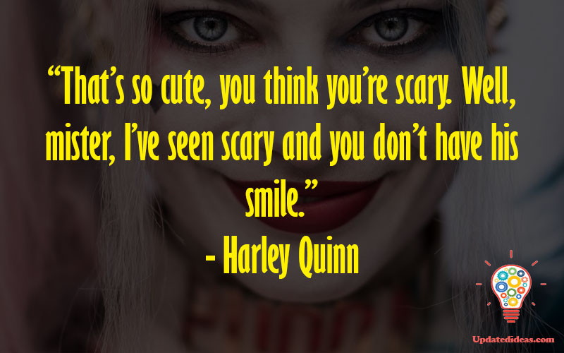 """""""That's so cute, you think you're scary. Well, mister, I've seen scary and you don't have his smile."""" - Harley Quinn"""