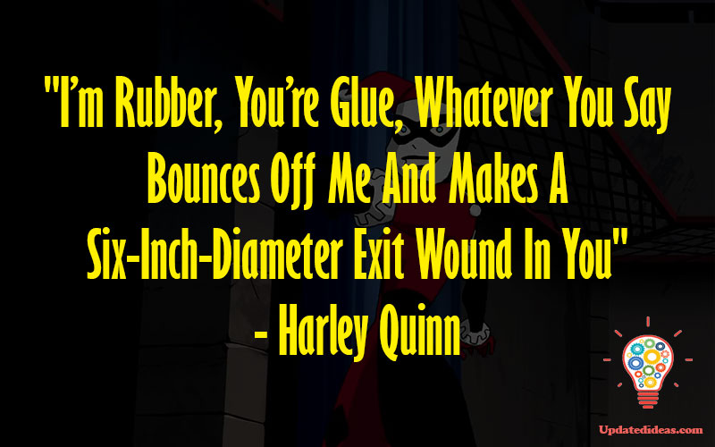 """""""I'm Rubber, You're Glue, Whatever You Say Bounces Off Me And Makes A Six-Inch-Diameter Exit Wound In You"""" - Harley Quinn"""