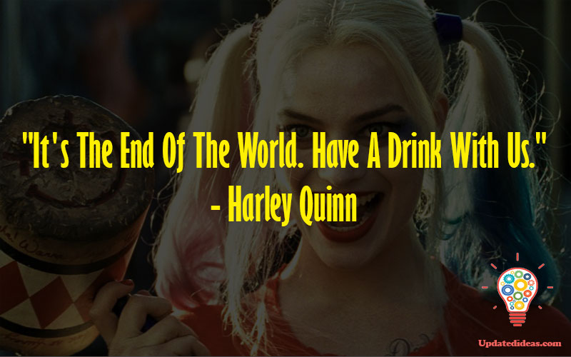 """""""It's The End Of The World. Have A Drink With Us."""" - Harley Quinn"""