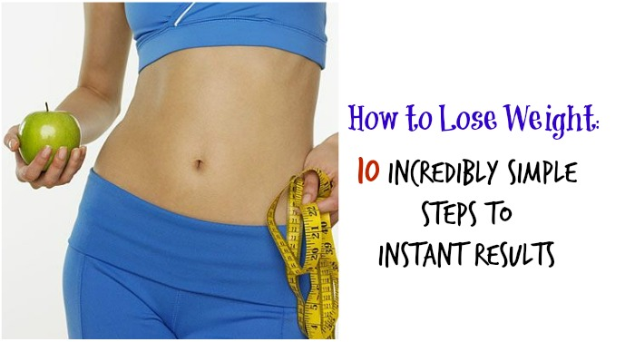 How to Lose Weight: 10 Incredibly Simple Steps to Instant Results