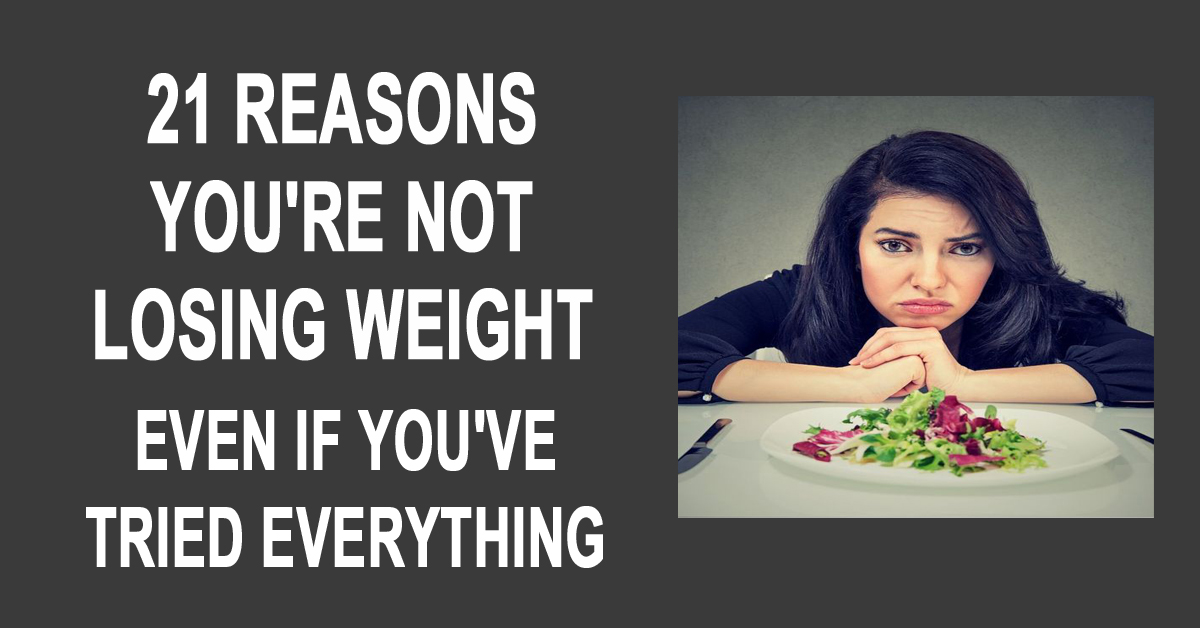 21 Reasons You Aren't Losing Weight Even If You've Tried Everything