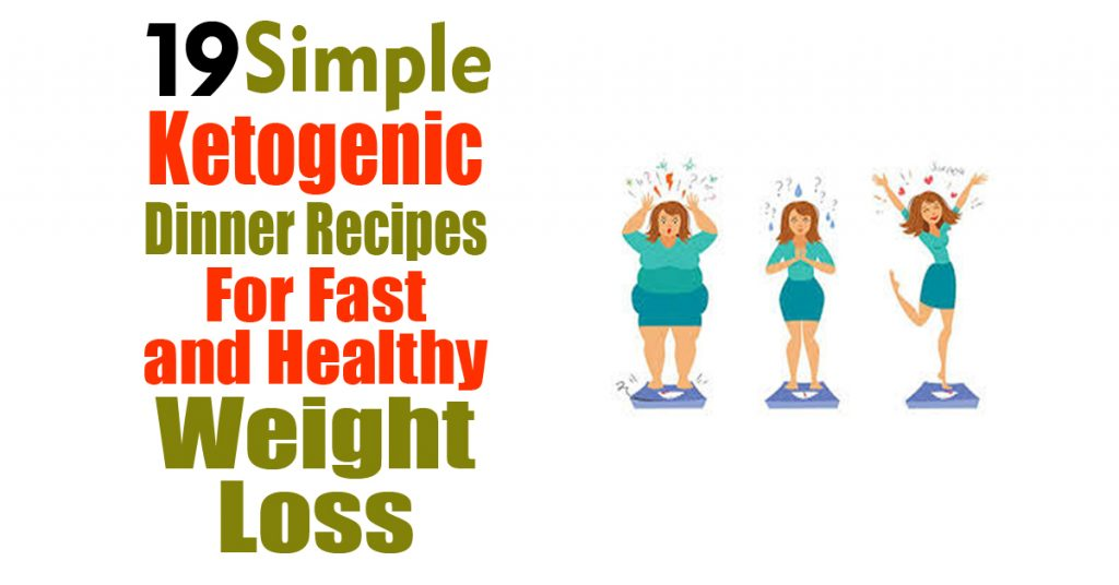 19 Simple Ketogenic Dinner Recipes For Fast and Healthy Weight Loss