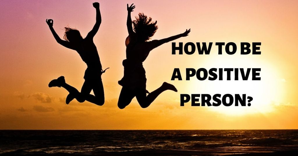 How to be a positive person?