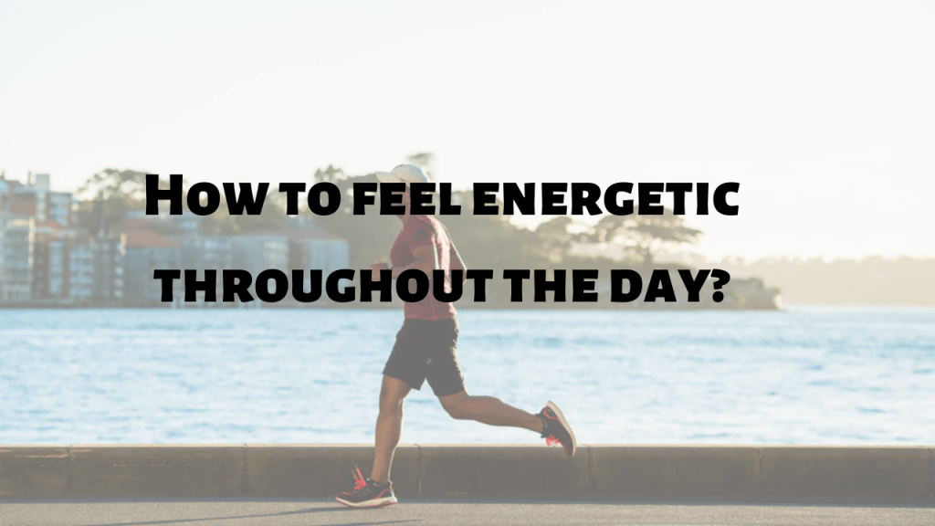 how to be energetic throughout the day