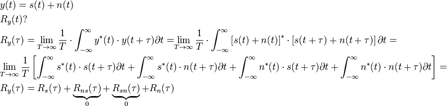 \begin{align}   & y(t)=s(t)+n(t) \\   & R_{y}(t)? \\   & R_{y}(\tau )=\underset{T\to \infty }{\mathop{\lim }}\,\frac{1}{T}\cdot \int_{-\infty }^{\infty }{y^{*}(t)\cdot y(t+\tau )\partial t=}\underset{T\to \infty }{\mathop{\lim }}\,\frac{1}{T}\cdot \int_{-\infty }^{\infty }{\left[ s(t)+n(t) \right]^{*}\cdot \left[ s(t+\tau )+n(t+\tau ) \right]\partial t=} \\   & \underset{T\to \infty }{\mathop{\lim }}\,\frac{1}{T}\left[ \int_{-\infty }^{\infty }{s^{*}(t)\cdot s(t+\tau )\partial t+\int_{-\infty }^{\infty }{s^{*}(t)\cdot n(t+\tau )\partial t+\int_{-\infty }^{\infty }{n^{*}(t)\cdot s(t+\tau )\partial t}}}+\int_{-\infty }^{\infty }{n^{*}(t)\cdot n(t+\tau )\partial t} \right]= \\   & R_{y}(\tau )=R_{s}(\tau )+\underbrace{R_{ns}(\tau )}_{0}+\underbrace{R_{sn}(\tau )}_{0}+R_{n}(\tau ) \\  \end{align}