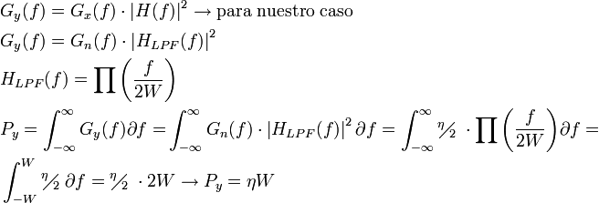 \begin{align}   & G_{y}(f)=G_{x}(f)\cdot \left| H(f) \right|^{2}\to \text{para nuestro caso} \   & G_{y}(f)=G_{n}(f)\cdot \left| H_{LPF}(f) \right|^{2} \   & H_{LPF}(f)=\prod{\left( \frac{f}{2W} \right)} \   & P_{y}=\int_{-\infty }^{\infty }{G_{y}(f)\partial f=}\int_{-\infty }^{\infty }{G_{n}(f)\cdot \left| H_{LPF}(f) \right|^{2}\partial f}=\int_{-\infty }^{\infty }{{}^{\eta }\!\!\diagup\!\!{}_{2}\;\cdot \prod{\left( \frac{f}{2W} \right)}\partial f}= \   & \int_{-W}^{W}{{}^{\eta }\!\!\diagup\!\!{}_{2}\;\partial f}={}^{\eta }\!\!\diagup\!\!{}_{2}\;\cdot 2W\to P_{y}=\eta W \  \end{align}