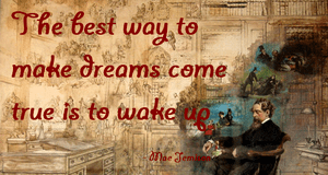 """The best way to make dreams come true is..."
