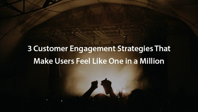 3 customer engagement strategies that make users feel like one in a million