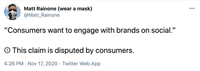 """Consumers want to engage with brands on social.""  !⃝ This claim is disputed by consumers."