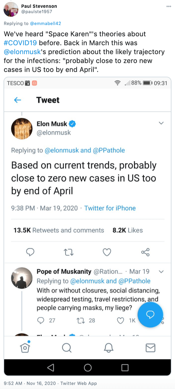 """""""We've heard """"Space Karen""""'s theories about #COVID19 before. Back in March this was  @elonmusk 's prediction about the likely trajectory for the infections: screenshot of Musk's March tweet """"Based on current trends, probably close to zero new cases in US too by end of April"""" and the reply by Pope of Muskanity """"With or without closure, social distancing, widespread testing, travel restrictions, and carrying masks my liege?"""""""